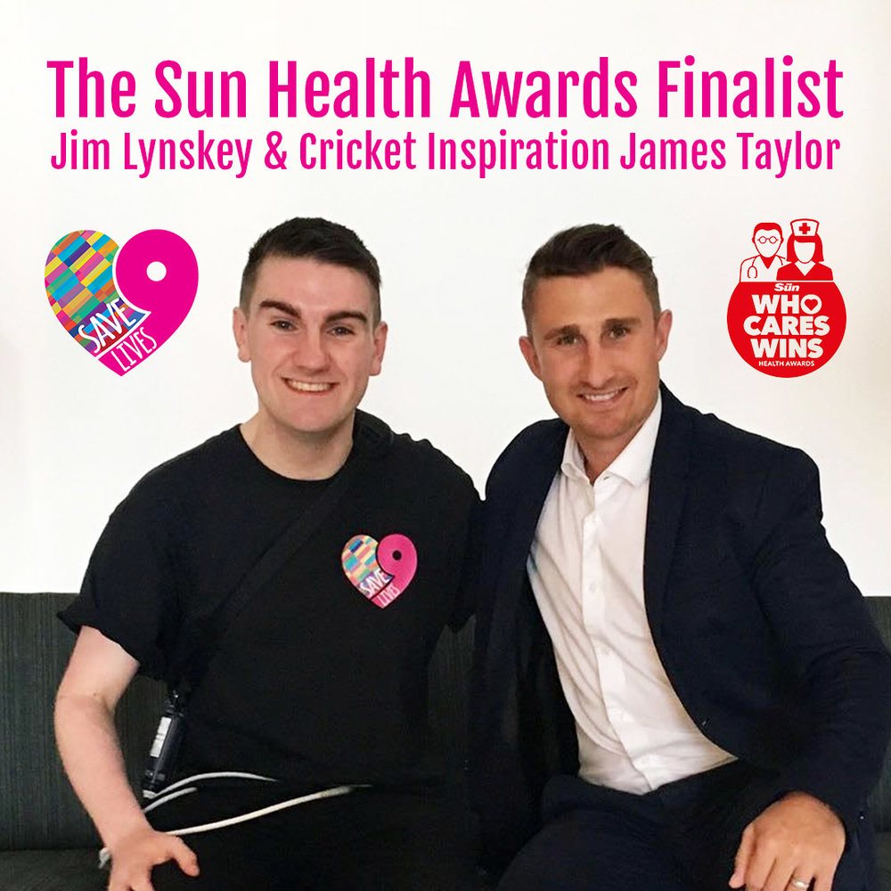 "Save9Lives' work shortlisted for The Sun Health Awards, 2018. - #WhoCaresWinsSave9Lives' founder, Jim Lynskey, has been shortlisted for an ""Unsung Hero"" award this Autumn in association with The Sun. Jim was nominated by cricket inspiration James Taylor for an award which acknowledges his voluntary work raising awareness for organ donation which he awaits a heart transplant.JL: ""I'm absolutely blown away to even be considered for such an honourable award, particularly with The NHS being so widely celebrated this year. This campaign originated from many hours in hospital, in hope that it would inspire one or two to consider the subject of organ donation. For this now to be awarded for it's work, nationally, is seriously humbling!Jim will be heading to London for the annual Health Awards this October for a special night of recognition amongst celebrity names. Members of the NHS will judge the respective nominees for the awards, hosted by ITV's Lorraine Kelly.JL: The awards night comes just a week before my birthday, so it will be overwhelming to be celebrating all aspects of the past year, having missed my birthday last year in a coma. James is a really great guy and I'm so thankful to him for considering me for an award which is deserving to so many people finding courage o survive on the transplant list."