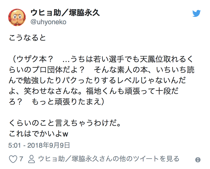 Twitter Account:  @uhyoneko  So this means   (Uzaku-book? ...We're a Pro organization that has young players that can become a Tenhoui. We won't be stealing concepts from reading a book from an amateur, because we are levels above that, so don't make us laugh. Fukuchi-Kun is also 10-Dan right? Why don't you step up your game too)  and such can be said from them. This is pretty big stuff w  5:01 - September 9th 2018