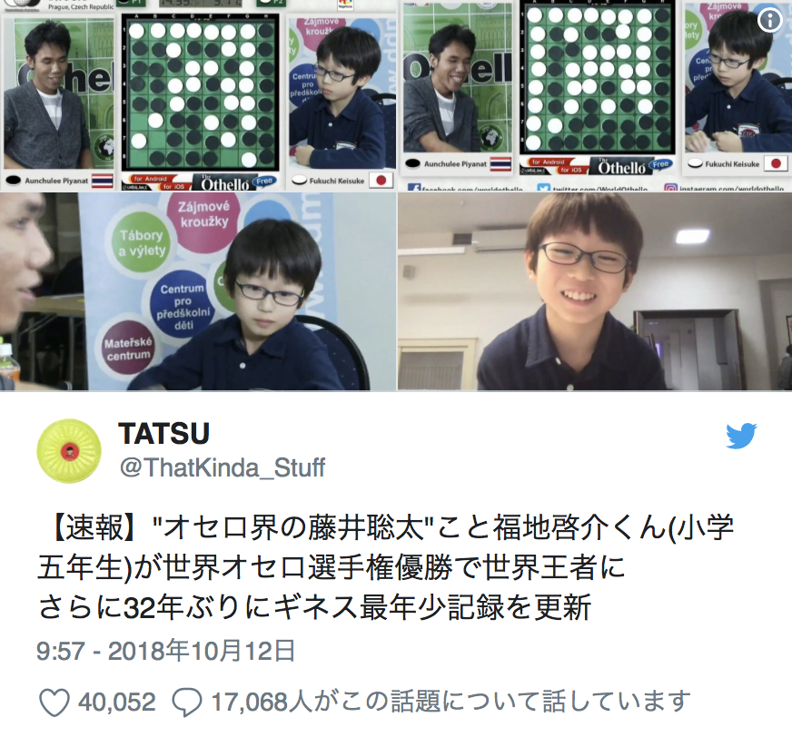 "Twitter Account:  @ThatKinda_Stuff  [News Flash] ""The Souta Fujii of Othello"", aka Keisuke Fukuchi (5th grader) became the world champion at the Othello World Championships, and also broke the Guinness World Record as the youngest champion. Previous record has been unbroken for 32 years.  9:57 - October 12th 2018"