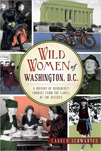 Wild Women of Washington, D.C.: A History of Disorderly Conduct From The Ladies Of TheDistrict -
