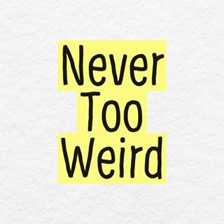 Never Too Weird - Weird is my specialty.