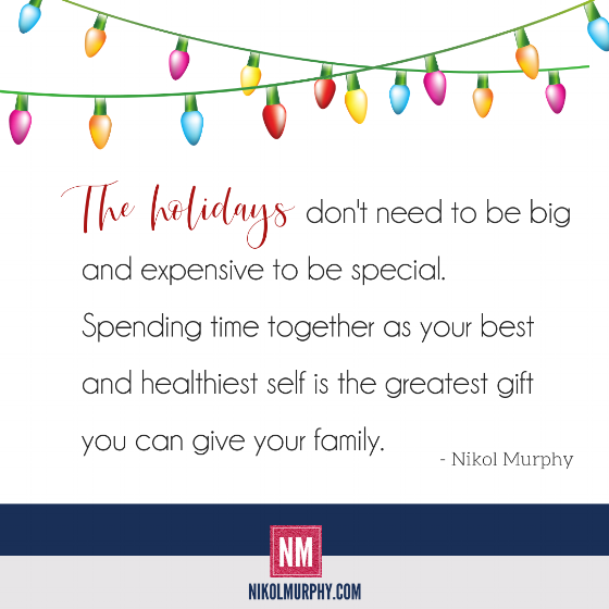 The holidays don't need to be big and expensive to be special. Spending time together as your best and healthiest self is the greatest gift you can give your family. Nikol Murphy