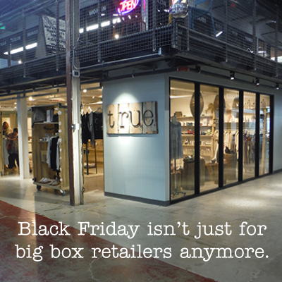 BLACK FRIDAY'S NOT JUST FOR BIG BOXES