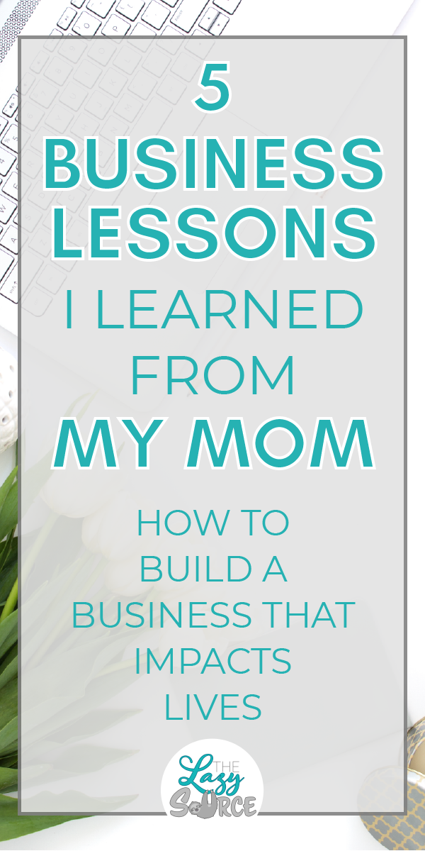 Pinterest image for 5 Business Lessons I Learned From My Mom: How to build a business that impacts lives