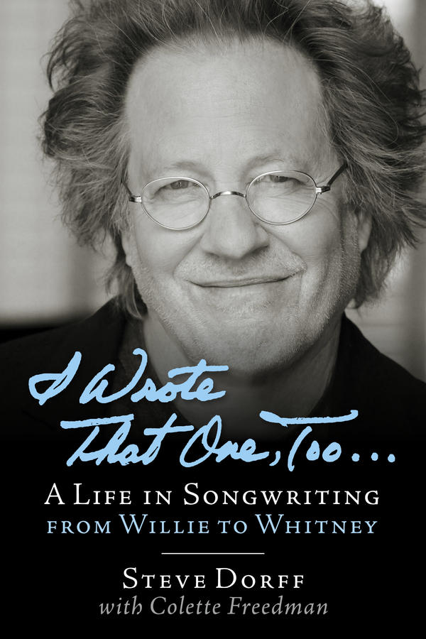I Wrote That One, Too... A Life in Songwriting from Willie to Whitney - One of the most successful songwriters and composers of the last 25 years, Steve Dorff has penned over 20 Top 10 hits for pop and country artists around the world, including Barbra Streisand, Celine Dion, Blake Shelton, Smokey Robinson, Kenny Rogers, Ray Charles, Anne Murray, Whitney Houston, George Strait, Dolly Parton, Judy Collins, Cher, Dusty Springfield, Ringo Starr, and Garth Brooks. He has scored for television shows, including Growing Pains, Major Dad, Murder She Wrote, Reba, and several films, including Any Which Way but Loose for which he penned the titular song, and more recently, he has embarked on Broadway (forthcoming musical Josephine). Chronicling his four decades behind the music, Steve Dorff gives anecdotes, advice, and insights into his journey.