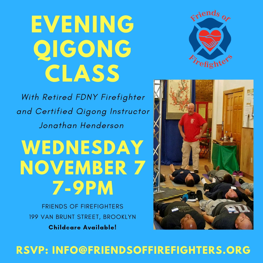 Join retired FDNY firefighter and certified qigong instructor  Jonathan Henderson  for a 90-minute qigong class and presentation. Qigong is a form of gentle movement and still meditation that uses breath and the mind to work with energy in the body. Jonathan will also be sharing his inspirational story of healing from his 9/11-related illnesses, anger issues and use of prescription medications. This event is FREE of charge and open to the public, so spread the word!  Please note childcare will be available upstairs.  RSVP to Marlo at  info@friendsoffirefighters.org  if you plan on attending, and let us know if you'll be coming with your child(ren).