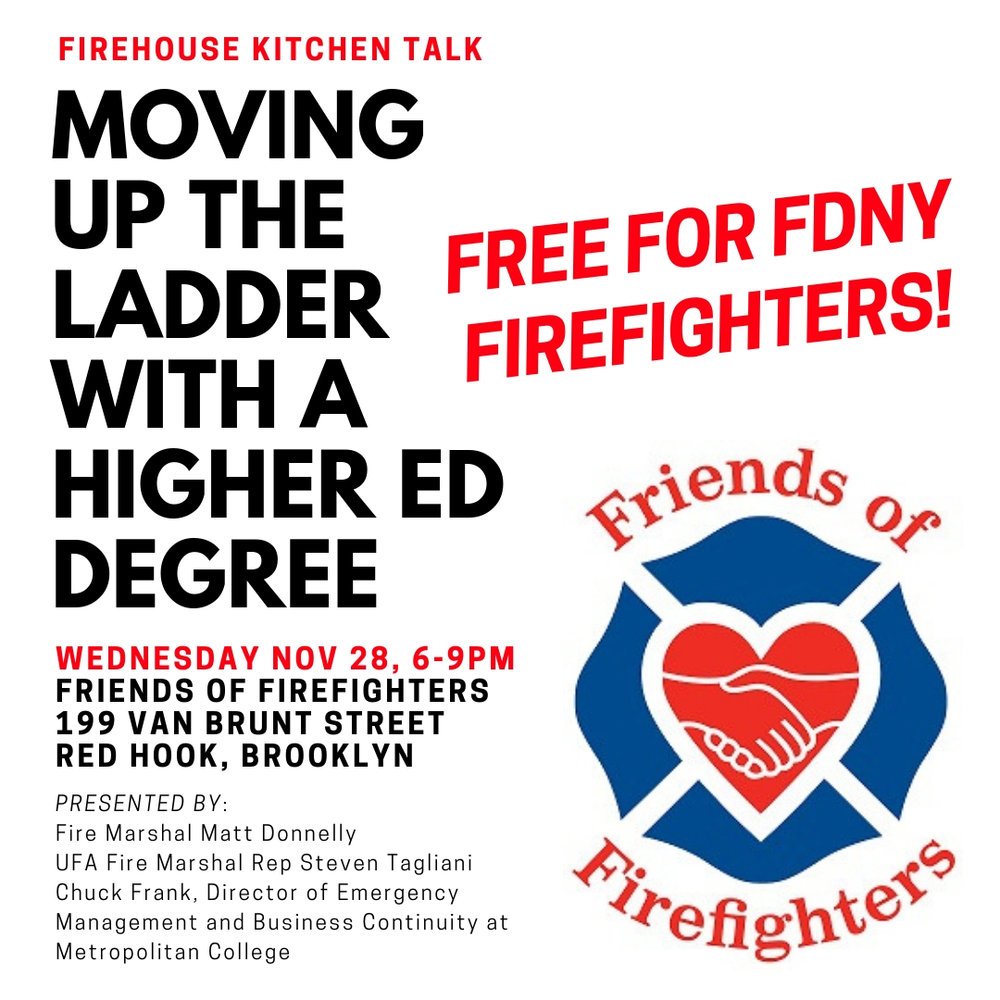 "Given the strong turnout at July's Firehouse Kitchen Talk, ""Moving Up The Ladder With A Higher Education Degree,"" we're happy to announce that we'll be hosting a repeat presentation for those who missed it. If you're an active FDNY firefighter considering going back to school and pursuing a college degree, come out to the firehouse on Wednesday, November 28th, 6-9PM for a firefighter-prepared dinner followed by an incredibly valuable presentation from Fire Marshal Matt Donnelly, UFA Fire Marshal Rep Steven Tagliani, and Chuck Frank, Director of Emergency Management and Business Continuity at Metropolitan College of New York, all of whom will be speaking to the application and admissions process for degree completion programs. FREE for FDNY firefighters. (If you're on the fence about moving forward with a degree,  click here  to read an encouraging article written by Matt for WNYF Magazine.)"