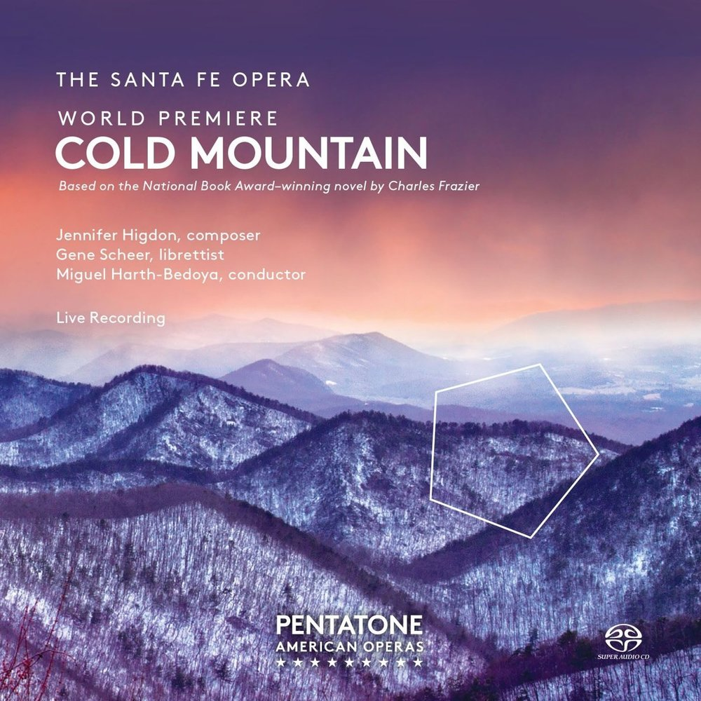 "Cold Mountain - Santa Fe OperaJennifer Higdon, composerGene Scheer, librettistMiguel Harth-Bedoya, conductor** Nominated for a Grammy Award, 2017 - Best Opera Recording**Released April 8, 2016 by Pentatone Music""...Miguel Harth-Bedoya leads the Santa Fe forces with clarity and forward propulsion—this is music drama that lives...""—Robert Levine, Classics Today (Cold Mountain)Purchase at Amazon.com"