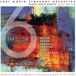 Take Six - Fort Worth Symphony OrchestraMiguel Harth-Bedoya, ConductorHanan Alattar, SopranoMichael Shih, ViolinTime for ThreeJENNIFER HIGDON: Concerto 4-3*GABRIELA LENA FRANK: Elegía Andina*KEVIN PUTS: Symphony No 3, Vespertine*JOHN B HEDGES: Slapdance*PETER BOYER: Celebration OvertureBEHZAD RANJBARAN: Songs of Eternity*JENNIFER HIGDON: Loco*KEVIN PUTS: Violin Concerto**World premiere recordingPurchase on Amazon.com