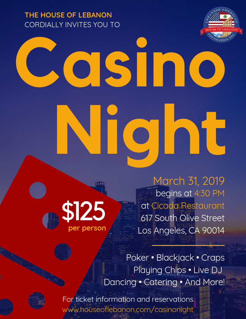 Casino Night - The House of Lebanon cordially invites you for a fun evening of casino games, dancing, and more!Tickets are $125 per person, and include playing chips, catered food, and a night of entertainment.Please call us at (323)-965-8000 or email us at hol@houseoflebanon.com if you have questions about the event.