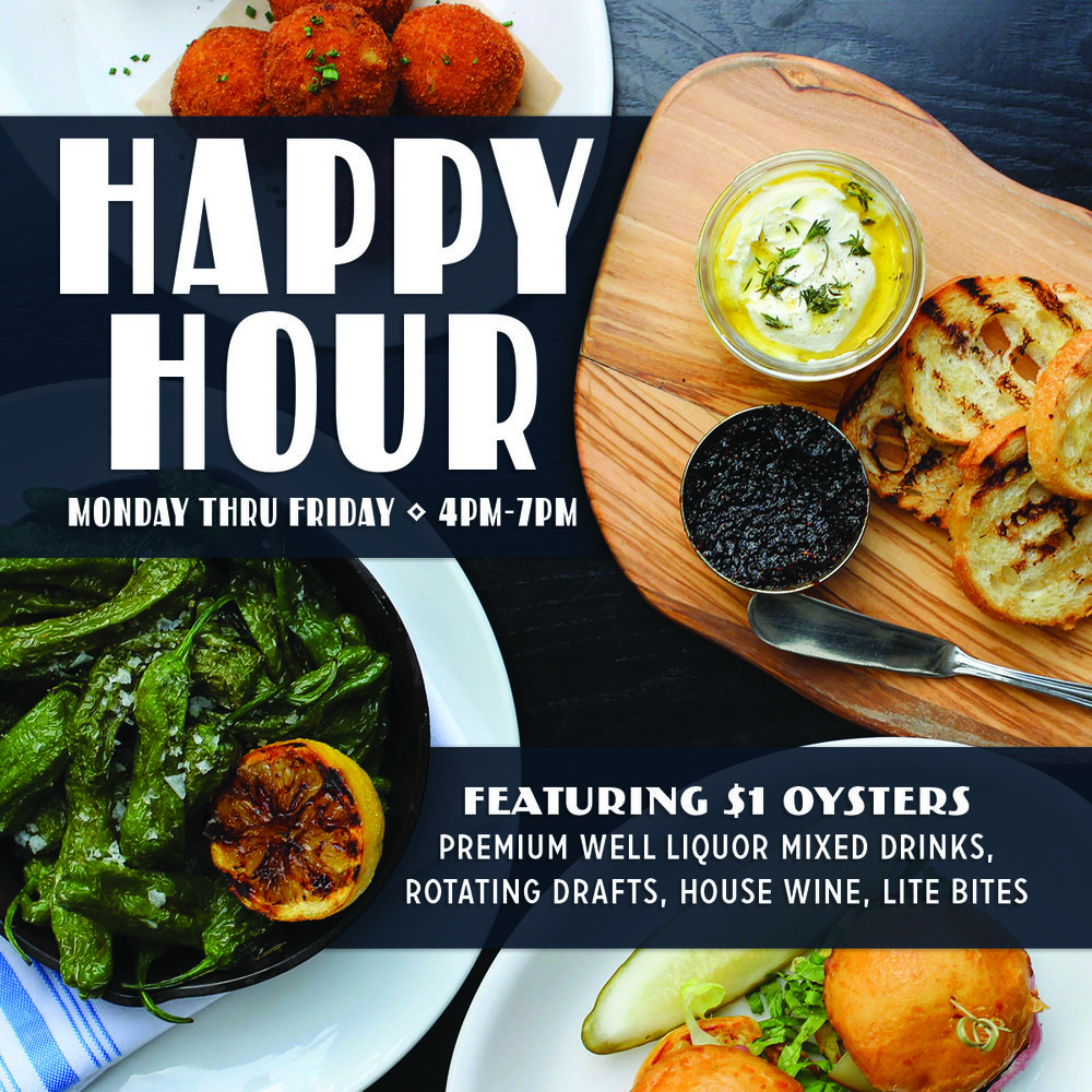 Happy Hour - Monday to Friday | 4pm-7pm$5 Premium Well Liquor Mixed Drinks,Rotating Drafts & House Wine$1 Chesapeake Bay Oysters & Littleneck ClamsMISO FRIED BRUSSELS SPROUTSsea salt 7.00FRESH WHIPPED RICOTTAorange-fig jam, grilled baguette 4.00CRAB CROQUETTESsauce gribiche, lemon wedge 9.00BEEF SLIDERSsmoked gouda, secret sauce 8.00CRAB CAKEold bay aioli, cocktail sauce, mango salsa 10.00