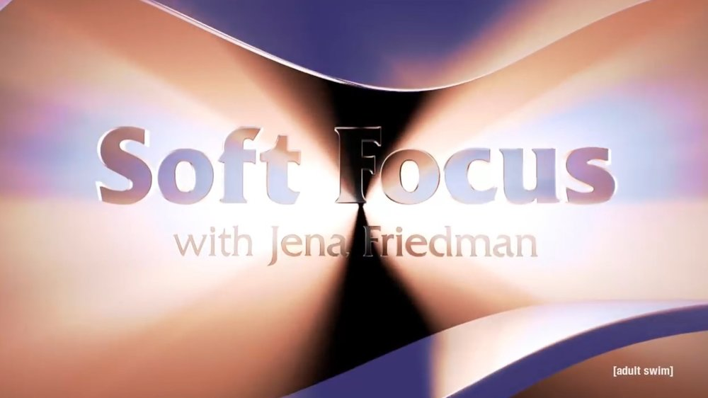 Soft Focus with Jena Friedman - ADULT SWIM