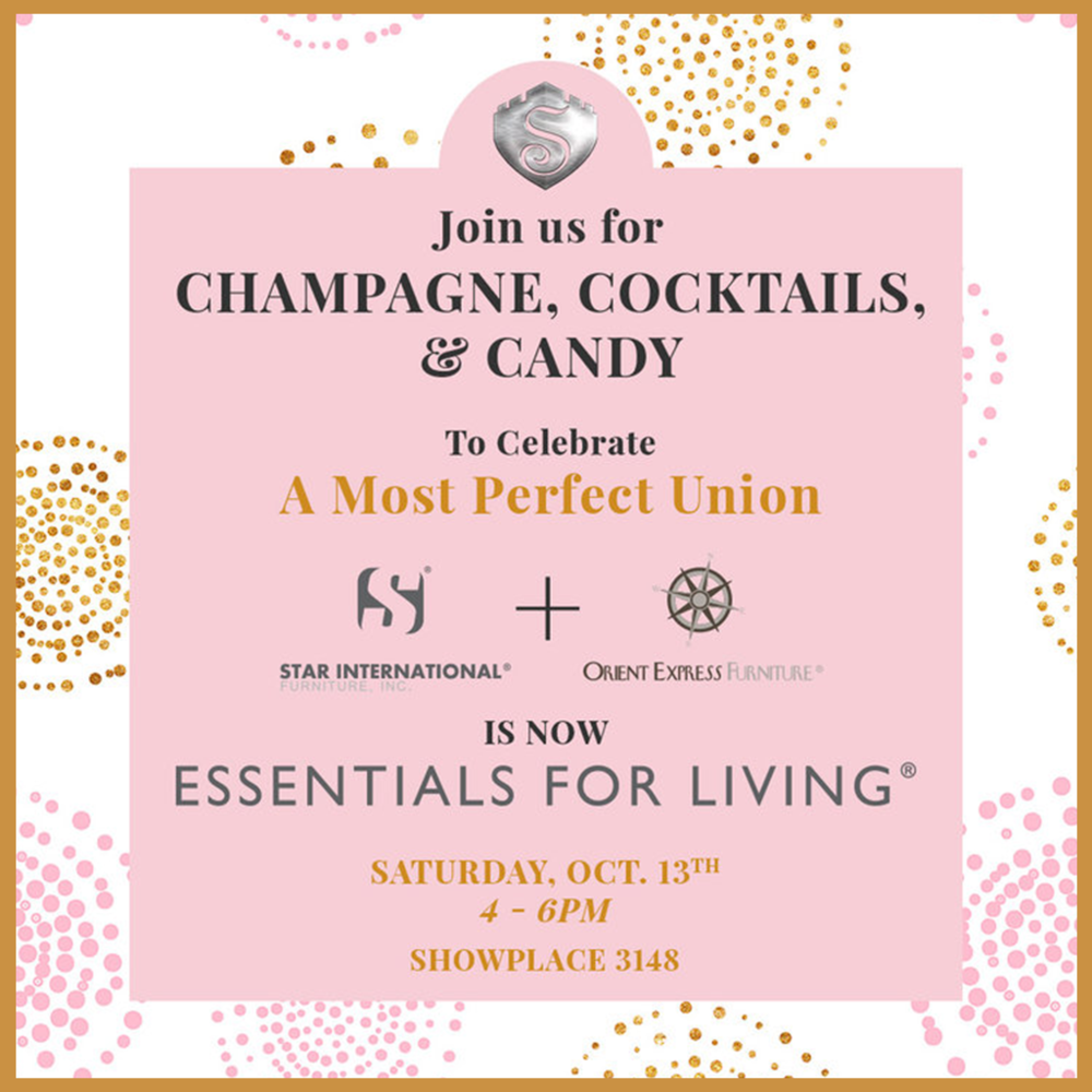 CHAMPAGNE, COCKTAILS, & CANDY     Time: Saturday 4 - 6PM Location: Showplace - 3148   Come help us toast the union of Star International and Orient Express Furniture into  Essentials for Living . Your favorite brother & sister brands are now joined as one happy family to make sourcing across both gorgeous collections even easier.  It's an open secret that this showroom is, on any Market day, a candy connoisseur's paradise. And, of course, the addition of champagne and cocktails make the shopping experience even better! To celebrate the most perfect union, join us for champagne, cocktails, & candy!