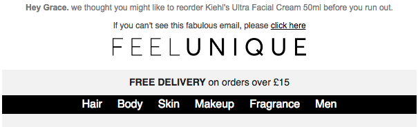 Feel Unique has done well here: they've included my first name and sent a follow-up email 3 months after I purchased a product from them prompting me to repurchase (see below for more on automation).