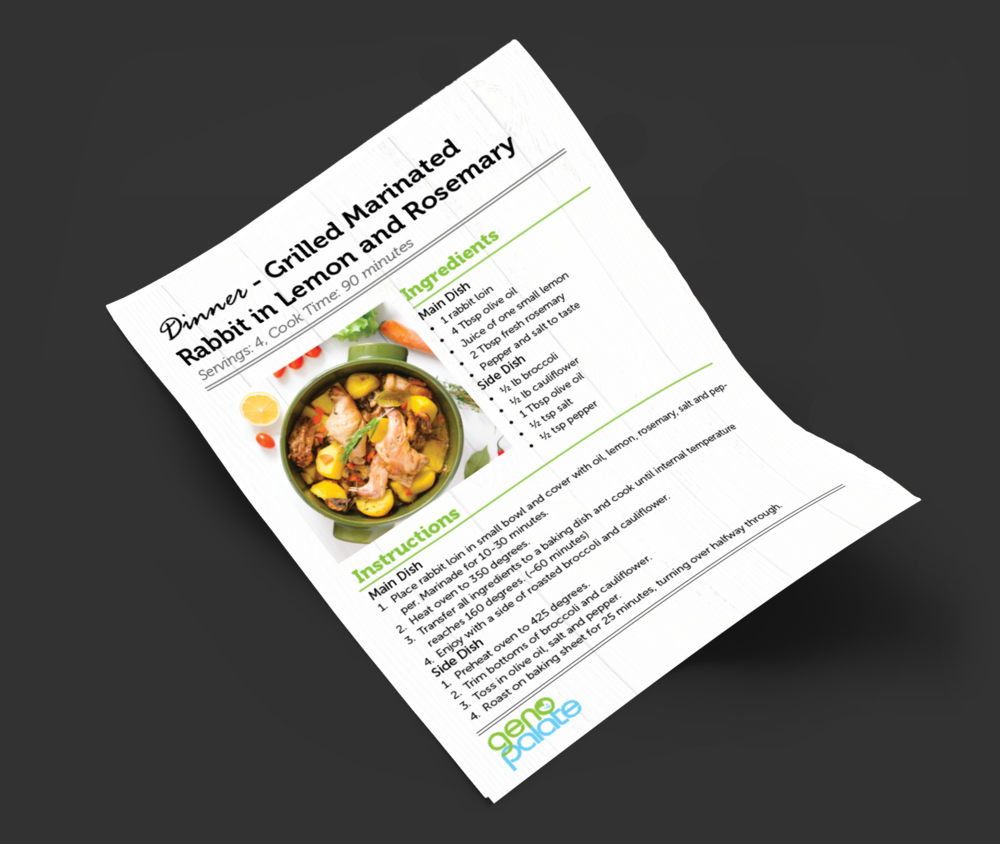 Your Foods,Your Menu - Whether just for you or for the whole family, GenoPalate's personalized menus are built from your genetic results. Eating For Your Genes can be both appetizing and easy.