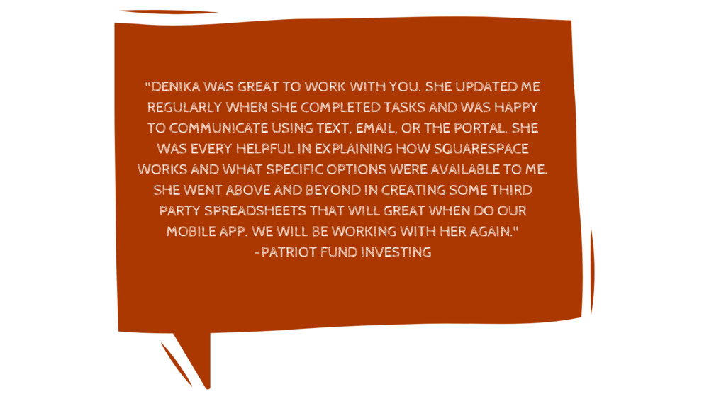 "_""Honestly, you will not be disappointed in any way, shape, or form to work with Denika. I was looking for someone to build a site fast and for a price that didn't destroy my small business account. Boy, was I lucky. copy 6.png"