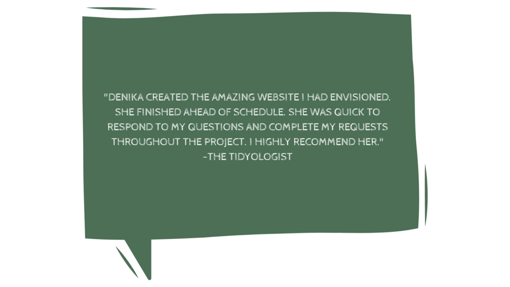 "%22""Honestly, you will not be disappointed in any way, shape, or form to work with Denika. I was looking for someone to build a site fast and for a price that didn't destroy my small business account. Boy, was I lucky.-4.png"