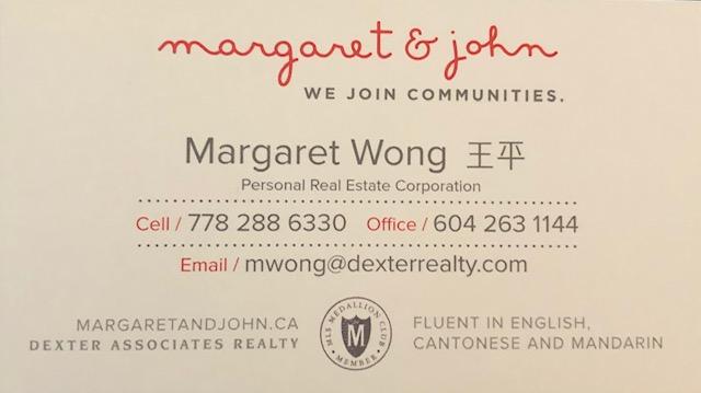 - Margaret & John -We Join Communities.Margaret Wong -Fluent in English, Cantonese & MandarinDexter Associates Realtywebsite: www.margaretandjohn.ca email: mwong@dexterrealty.com phone: 778-288-6330