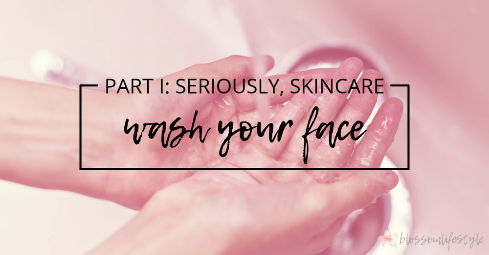 Part 1 - Seriously, Skincare - Wash Your Face.jpg