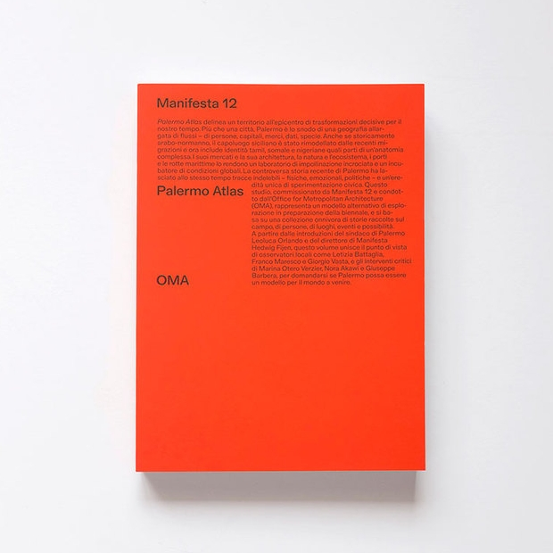 - Palermo Atlas, OMAFoundation Manifesta, 2018Paperback, 418 pages, 17 × 21 cmISBN 9788899385484Palermo Atlas is an interdisciplinary analysis of the city of Palermo commissioned by Manifesta 12 and undertaken by the Office for Metropolitan Architecture. The research explores the architecture, archaeology and anthropology of the city, its historical archives and personal stories. On one hand, Palermo is a mosaic of identities, cultures and ecosystems, the result of centuries of encounters and exchanges between civilisations. On the other, it is the stage of the great challenges of our time, from the migration crisis to climate change.