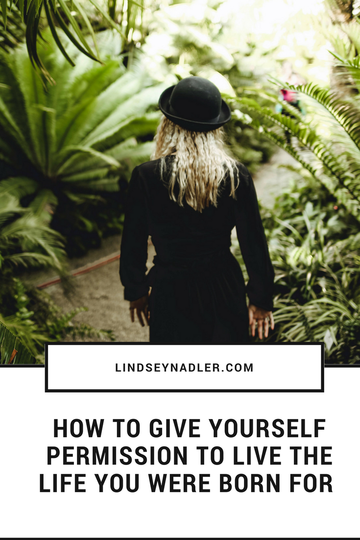 How To Give Yourself Permission To Live The Life You Were Born For l indseynadler.com/blog