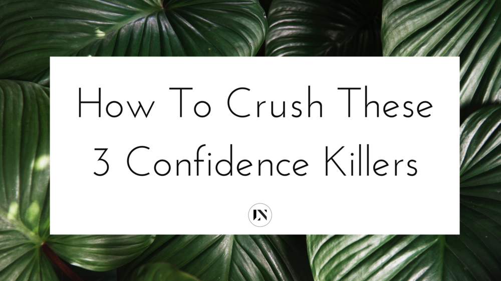 LEARN THREE COMMON CONFIDENCE KILLERS FOR WOMEN AND HOW YOU CAN CRUSH THEM!