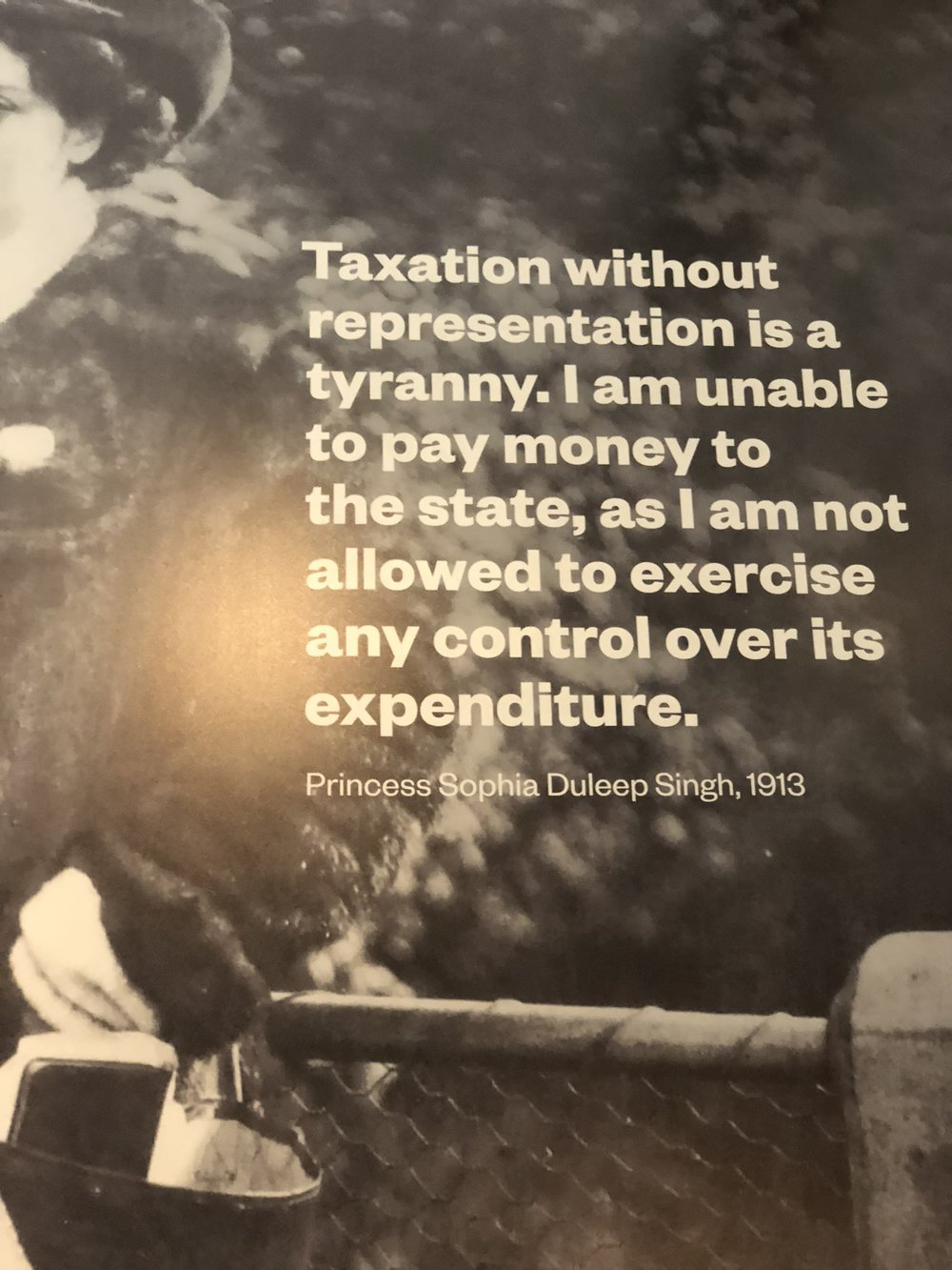 """""""Taxation without representation is a tyranny. I am unable to pay money to the state, as I am not allowed to exercise any control over its expenditure."""" - Princess Sophia Duleep Singh, 1913."""