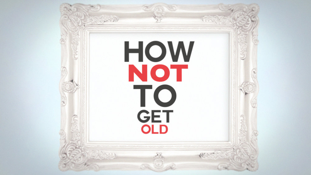 How Not to Get Old