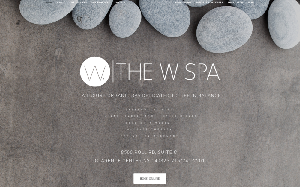 "Landing Page: The W Spa. ""A Luxury Organic Spa Dedicated to Life in Balance. Eyebrow Artistry. Organic Facial & Body Skin Care. Full Body Waxing. Massage Therapy. Eyelash Enhancement. 8500 Roll Rd, Suite c Clarence Center, NY 14032. 716/641-2201."""