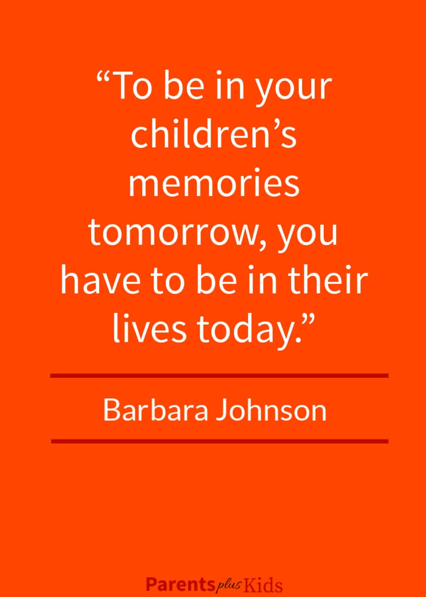 This quote by Barbara Johnson emphasizes as parents we need to be present in the lives of our children.  See the other positive parent involvement quotes.