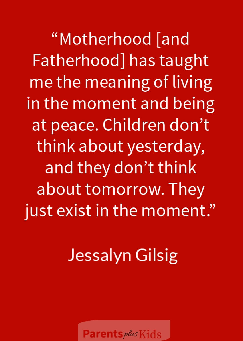 This quote by Jessalyn Gilsig is about making sure as a parent you live in the moment when around your child.  See the other quotes on positive parenting…
