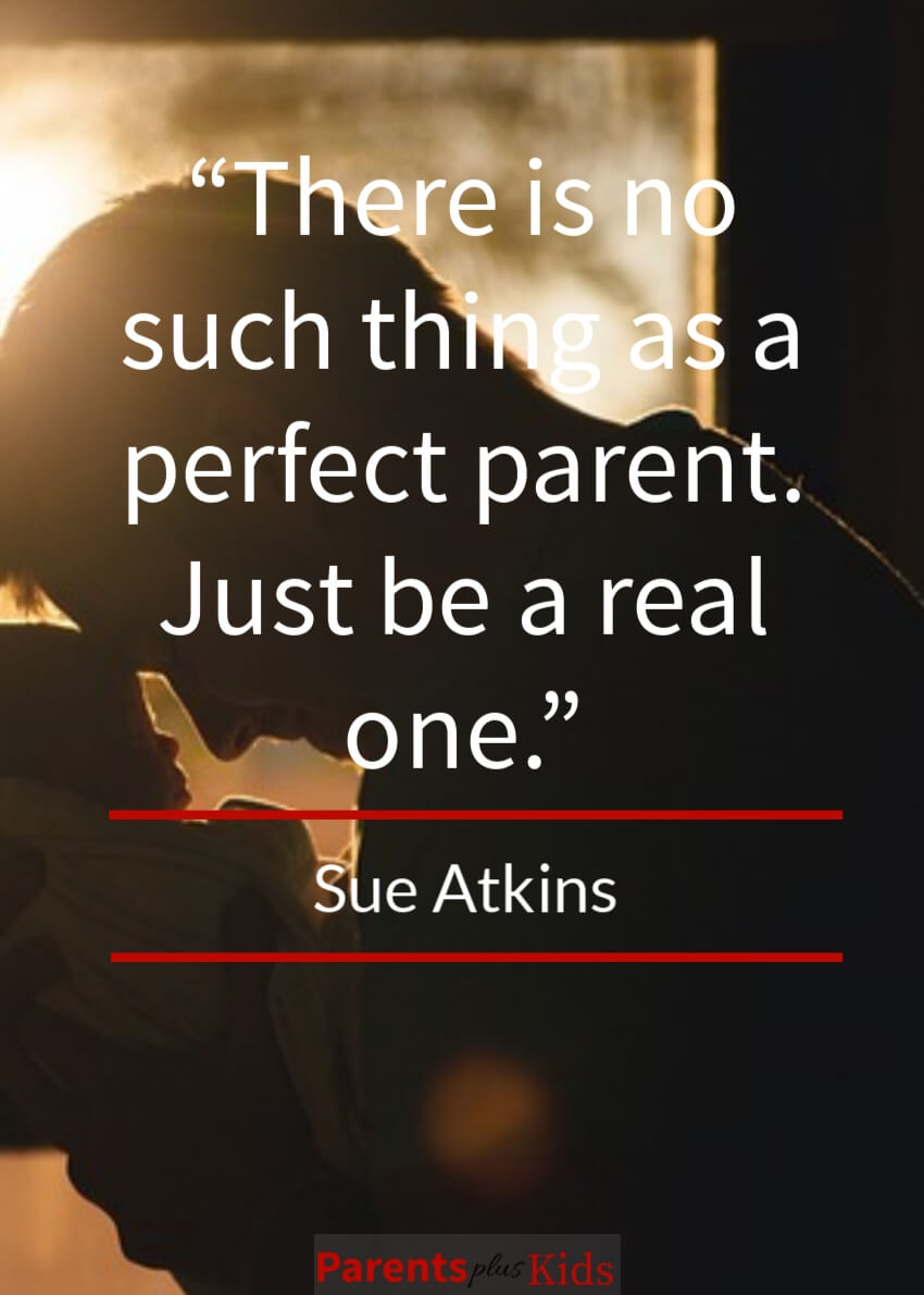 Quote by Sue Atkins talking about the goal of parenting is not to be a perfect parent…good luck with that if it's your goal.  Instead just be a real parent.