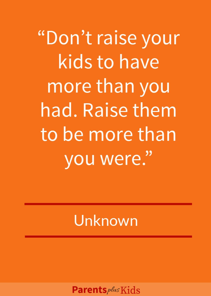 Quote on Raising kids  This quote focuses on the importance of not necessarily raising kids to have more stuff than you had. But the focus should be so they become a better person than you were.  Click through to see all the other quotes.