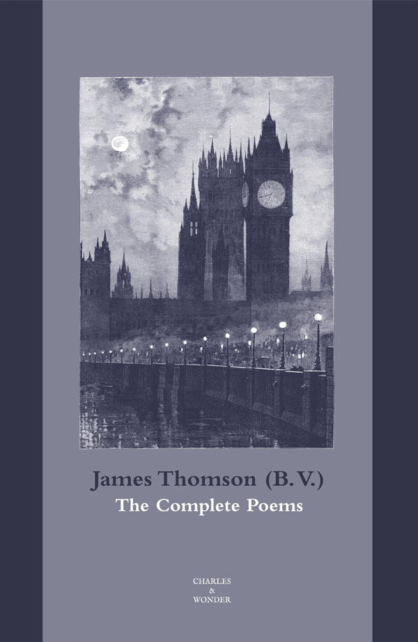 The Complete Poems  - For the first time, the complete poems of James Thomson (B. V.) appear together in a single volume, arranged according to the poet's intentions. This edition includes Thomson's terrifying classic