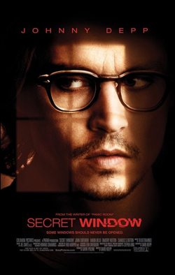 Secret Window   Director: David Koepp Producer: Columbia Pictures Starring: Johnny Depp, Mario Bello