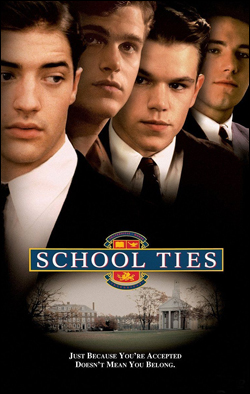School Ties   Director: Robert Mandel Producer: Paramount Pictures Starring: Brendan Fraser, Matt Damon, Ben Affleck.