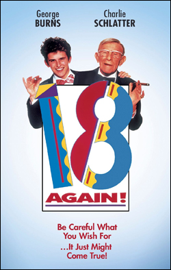 18 Again!   Director: Paul Flaherty Producer: New World Productions; Anchor Bay Starring: George Burns, Charlie Schlatter
