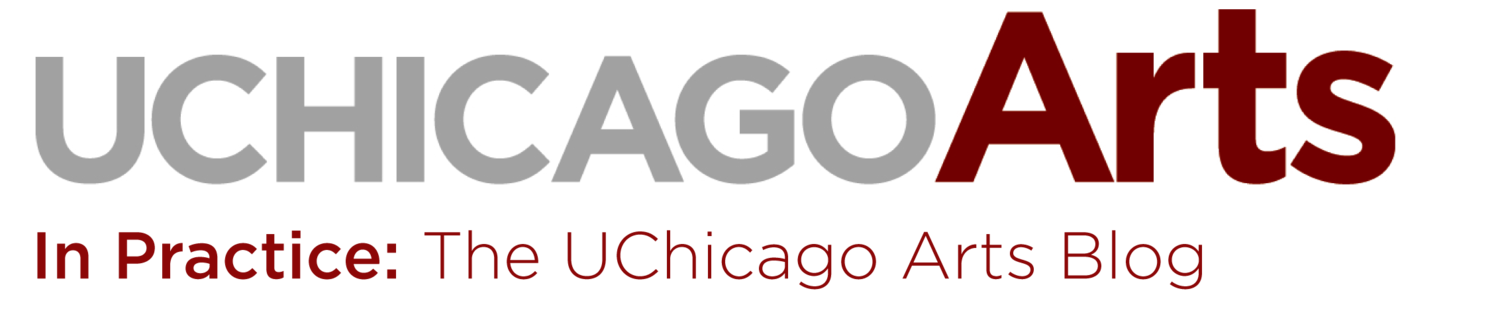 In Practice: The Official University of Chicago Arts Blog