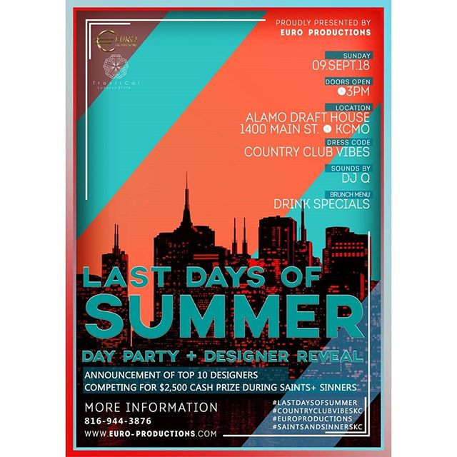 The summer is officially over.  Join Euro Productions as we celebrate the Last Days of Summer at the Alamo Draft House in the Power & Light District.  Come and enjoy an atmosphere filled with sophisticated professionals celebrating the best of Kansas City.  Sounds by @djq_kc  The Last Days of Summer | Day Party - Designer Reveal is the official announcement of the top ten finalist who will compete in the Saints & Sinners Design Competition presented by Euro Productions.  Select media outlets, social media influencers, and community partners will be present during the announcement, which will take place at 7:00pm.  Our promotional models will be in attendance to raise awareness about our upcoming event.  We will also create mini selfie-photo stations to keep guest entertained all night.  21+ To enter  DRESS CODE:  Country Club Vibes - This is your last chance to pull out your best looks and create a signature statement.  Prints, textures, florals, stripes, create a look that is uniquely yours and express your best country club vibe!