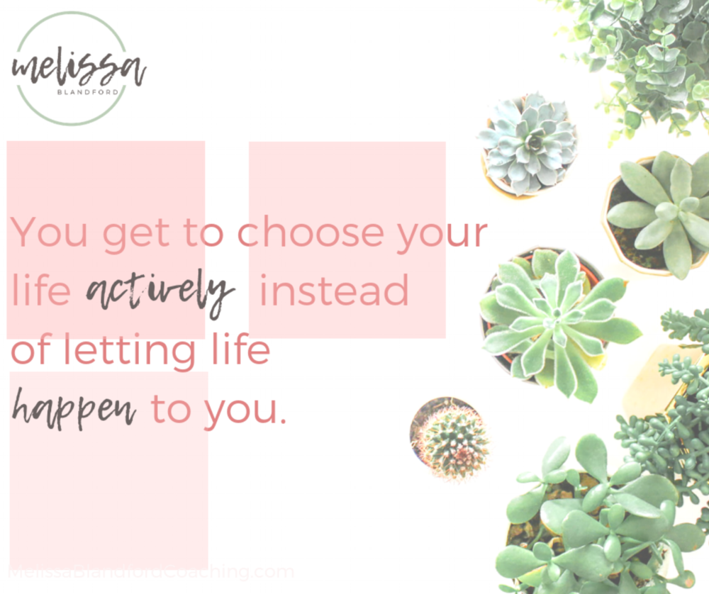 you get to choose your life actively.png