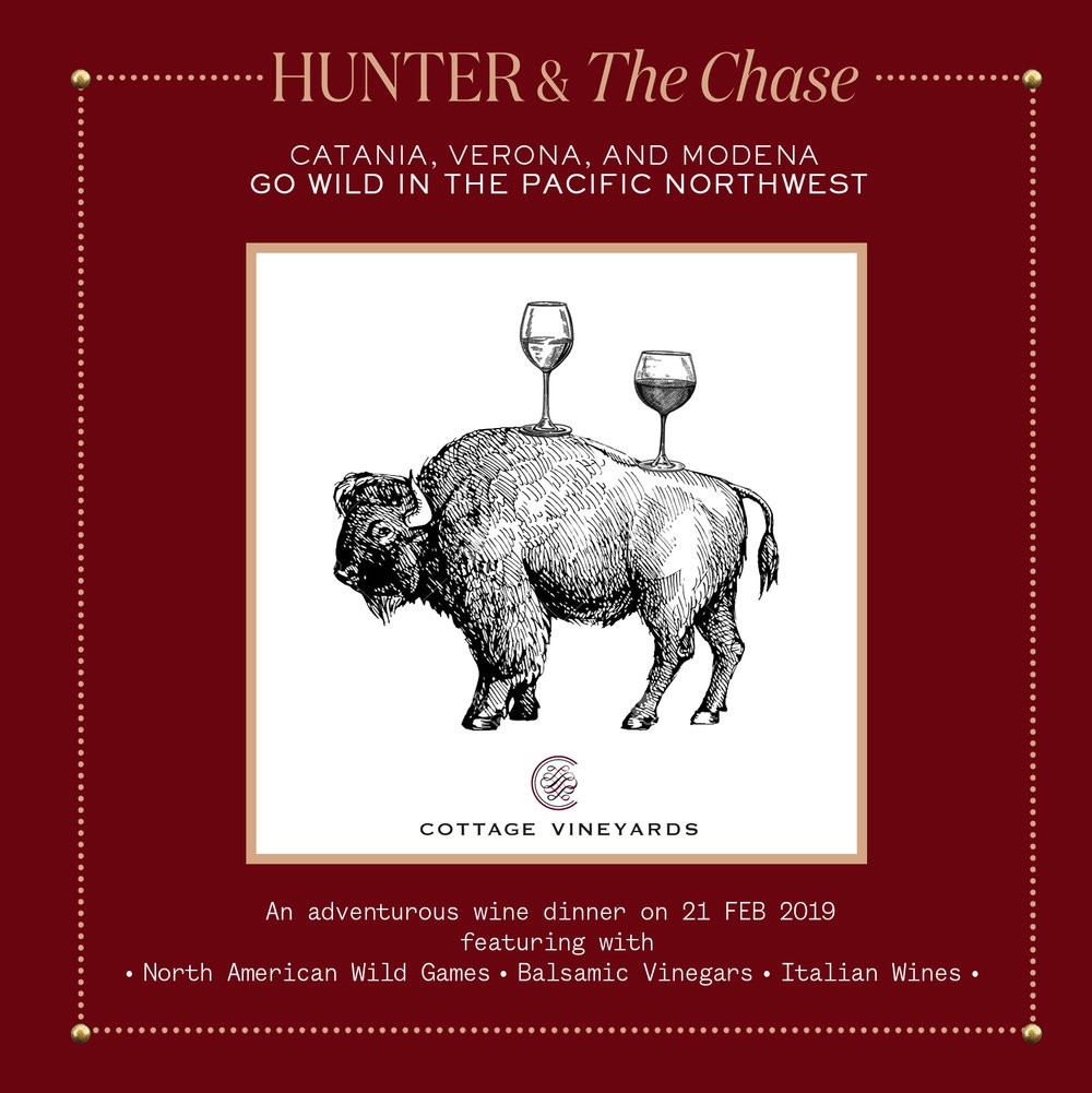 Hunter & The Chase and Cottage Vineyards present you a special  wild game  dinner featuring with  Italian Wines  &  balsamic vinegar .  This dinner to demonstrate the versatility, strength, and complexity of Modena's unique balsamic vinegar tradition will NOT only pair San Donnino's vinegar with all the tasty game and wild catches of the Pacific Northwest in the winter season from the air, land, lakes, rivers and seas, but will also pair these with Italy's most unctuous of red wines, the Amarone, and the most mineral and delicate of whites and rosés from the Mount Etna in Sicily.   * ONE NIGHT ONLY * Limited seats available, first-come-first served