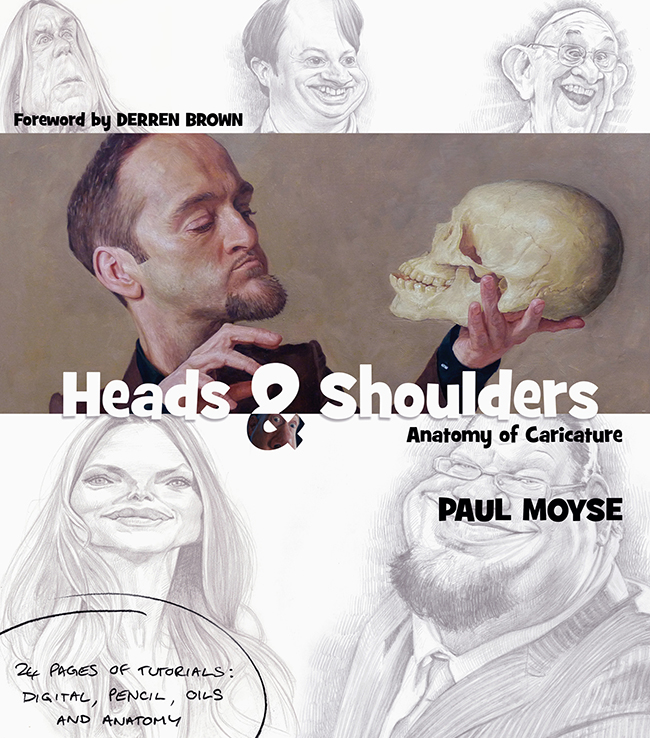 Heads & Shoulders: Anatomy of Caricature- by Paul Moyse - 40 pages of paintings and sketches. 24 pages of tutorials: digital, oil painting, pencil and anatomy. Foreword by master illusionist and caricaturist Derren Brown. Quotes from Benedict Cumberbatch, Danny Boyle and David Mitchell. Introduction by Paul Moyse.