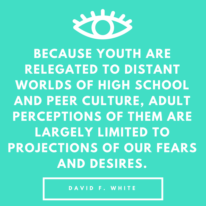 Because youth are relegated to distant worlds of high school and peer culture, adult perceptions of them are largely limited to projections of our fears and desires,.png
