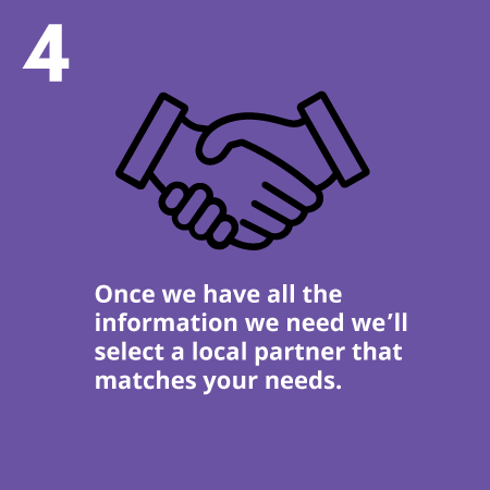 Once we have all the information we need we'll select a local partner that matches your needs.