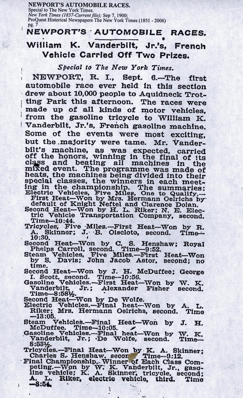 """""""The first automobile race ever held in this section drew about 10,000 people to Aquidneck Trotting Park this afternoon. The races were made up of all kinds of motor vehicles, from the gasoline tricycle to William K. Vanderbilt, Jr.'s French gasoline machine. Some of the events were most exciting , but the majority were tame. Mr. Vanderbilt's machine, as was expected, carried off the honors, winning in the final of its class and beating all machines in the mixed event. The programme was made of heats, the machines being divided into their special classes, the winners in each meeting in the championship. """"    The New York Times  September 7, 1900 ,  clipping via vanderbiltcupraces.com"""