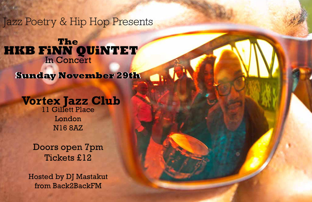 hkbfinn :     Sunday November 29th catch the HKB FiNN QUiNTET in concert at The Vortex Jazz Club, 11 Gillett Place, London N16 8AZ from 7pm - 11pm.  There will also be a few surprise musical guests & the band will perform 2 sets on the night (1st Set: AMPLiFiER - Spoken Word Opera / 2nd Set URBAN ROOTS LiVE).  The HKB FiNN QUiNTET are:  