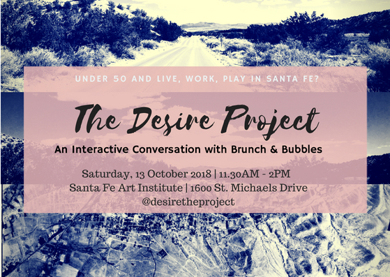 JOIN US FOR BRUNCH On Saturday, 13 October 2018  …If you're under the age of 50 and you live, work, play, or regularly participate in Santa Fe's economy join the Desire Project and fellow residents of Santa Fe for an interactive discussion focused on the future of the City.