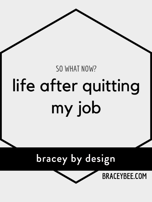 life after quitting my job bracey by design