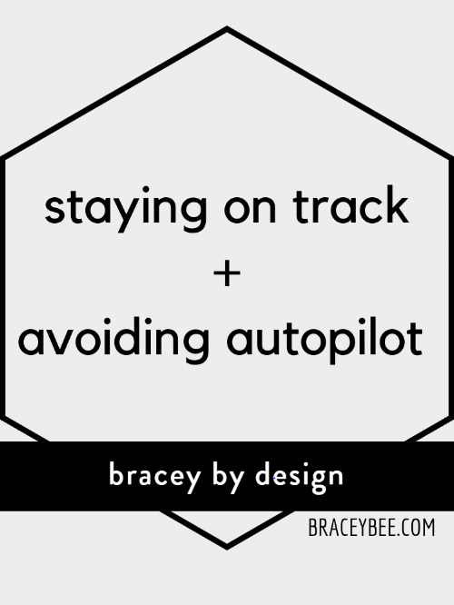 staying on track and avoiding autopilot