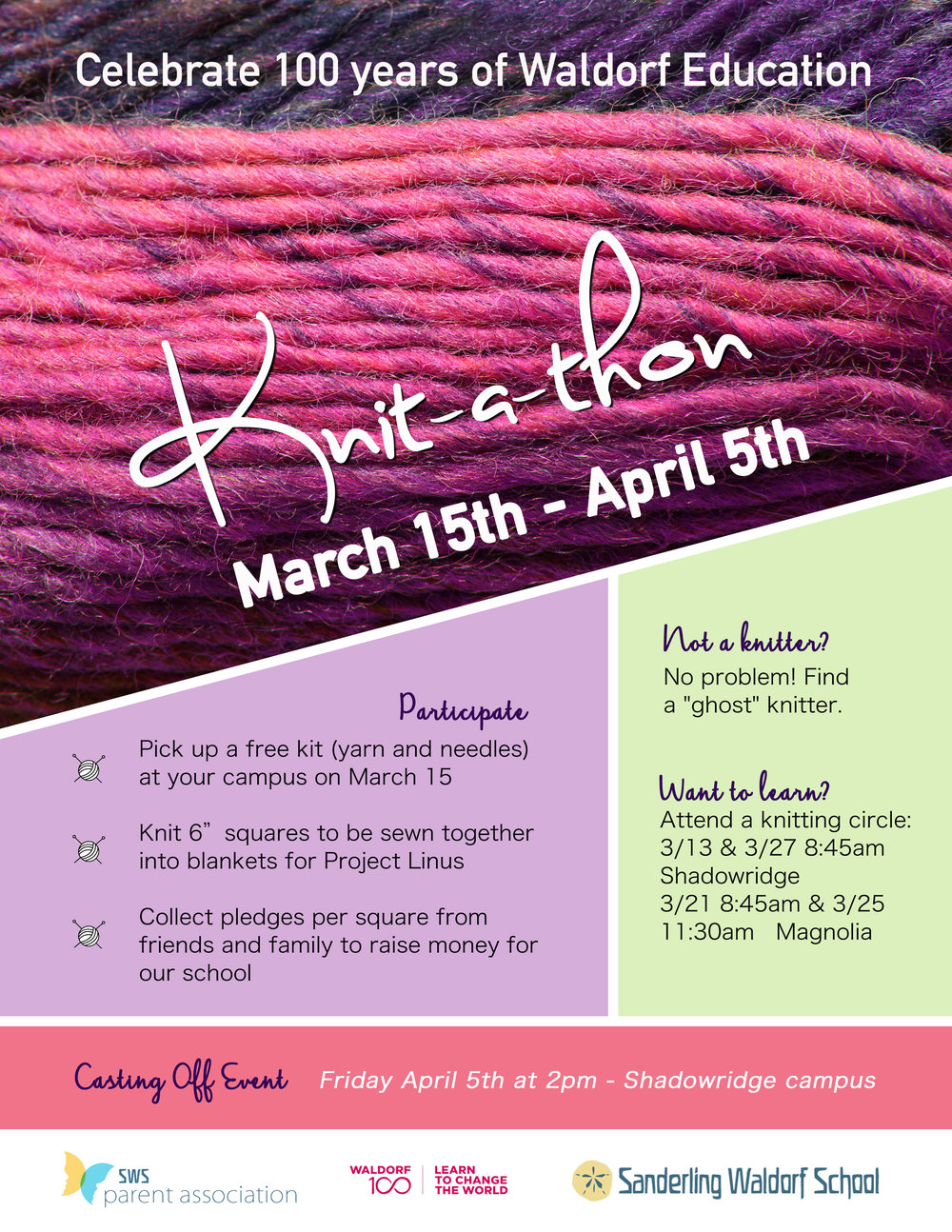 "Knit-a-thon - March 15 to April 5, 2019 to Celebrate 100 Years of Waldorf EducationPARTICIPATE- Pick up a free kit (yarn & needles) and Registration Form at either campus on March 15- Knit 6"" squares to be sewn together into blankets for Project Linus- Collect pledges per square from friends and family to raise money for Sanderling Waldorf SchoolNOT A KNITTER? No problem! Find a ""ghost"" knitter.WANT TO LEARN? Attend a knitting circle at one of our two campuses.CASTING OFF EVENT on Friday, April 15th at 2pm - Shadowridge CampusFor more information, visit the Knit-a-thon FAQ page here."